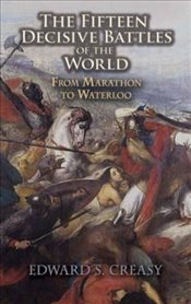 Fifteen Decisive Battles of the World: From Marathon to Waterloo (Dover Military History, Weapons, A - Creasy, Sir E.S.