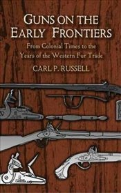 Guns on the Early Frontiers: From Colonial Times to the Years of the Western Fur Trade (Dover Milita - Russell, Carl Parcher