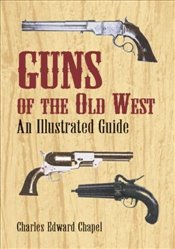 Guns of the Old West: An Illustrated Guide - Chapel, Charles Edward