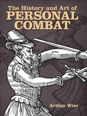 History and Art of Personal Combat (Dover Military History, Weapons, Armor) - Wise, Arthur