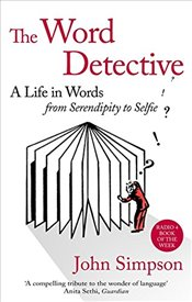 Word Detective : A Life in Words : From Serendipity to Selfie - Simpson, John