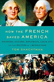 How the French Saved America: Soldiers, Sailors, Diplomats, Louis XVI, and the Success of a Revoluti - Shachtman, Tom