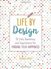 Life by Design : 52 Lists, Questions, and Inspirations for Finding Your Happiness - Hersey, Miranda