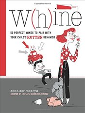 Whine : 50 Perfect Wines to Pair with Your Childs Rotten Behavior - Todryk, Jennifer