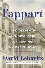 LAppart : The Delights and Disasters of Making My Paris Home - Lebovitz, David