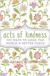Acts of Kindness 101 Ways to Make the World a Better Place - Sciortino, Rhonda