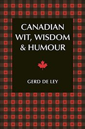 Canadian Wit, Wisdom & Humour : The Complete Collection of Canadian Jokes, One-Liners & Witty Saying - De Ley, Gerd