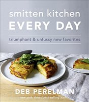 Smitten Kitchen Every Day : Triumphant and Unfussy New Favorites - Perelman, Deb