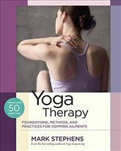 Yoga Therapy : Foundations, Methods, and Practices for Common Ailments - Stephens, Mark