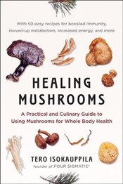 Healing Mushrooms A Practical and Culinary Guide to Using Mushrooms for Whole Body Health - Isokauppila, Tero