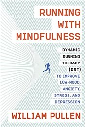 Running with Mindfulness : Dynamic Running Therapy (Drt) to Improve Low-Mood, Anxiety, Stress and De - Pullen, William