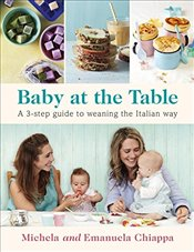 Baby at the Table : A 3-Step Guide to Weaning the Italian Way - Chiappa, Michela
