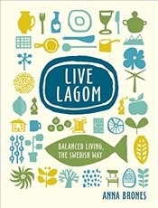 Live Lagom : Balanced Living, the Swedish Way - Brones, Anna