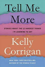 Tell Me More : Stories about the 12 Hardest Things Im Learning to Say - Corrigan, Kelly