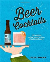 Beer Cocktails : 100 Recipes Using Lagers, Ales, Stouts and More - Adams, David
