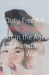 Duty Free Art : Art in the Age of Planetary Civil War - Steyerl, Hito
