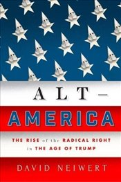 Alt America : The Rise of the Radical Right in the Age of Trump - Neiwert, David