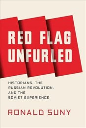 Red Flag Unfurled : History, Historians, and the Russian Revolution - Suny, Ronald