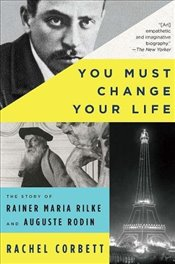 You Must Change Your Life : The Story of Rainer Maria Rilke and Auguste Rodin - Corbett, Rachel