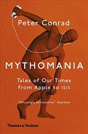 Mythomania : Tales of Our Times, From Apple to Isis - Conrad, Peter