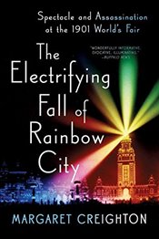 Electrifying Fall of Rainbow City: Spectacle and Assassination at the 1901 Worlds Fair - Creighton, Margaret
