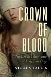 Crown of Blood: The Deadly Inheritance of Lady Jane Grey - Tallis, Nicola