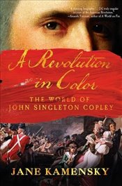 Revolution in Color: The World of John Singleton Copley - Kamensky, Jane