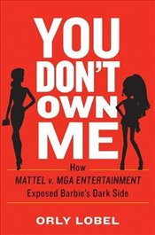 You Dont Own Me: How Mattel v. MGA Entertainment Exposed Barbies Dark Side - Lobel, Orly