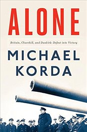 Alone: Britain, Churchill, and Dunkirk: Defeat into Victory - Korda, Michael