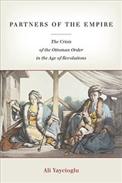 Partners of the Empire : The Crisis of the Ottoman Order in the Age of Revolutions - Yaycıoğlu, Ali