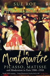 In Montmartre : Picasso, Matisse and Modernism in Paris, 1900-1910 - Roe, Sue