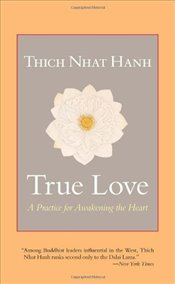 True Love : A Practice for Awakening the Heart - Hanh, Thich Nhat