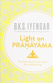 Light on Pranayama : The Definitive Guide to the Art of Breathing - Iyengar, B.K.S.