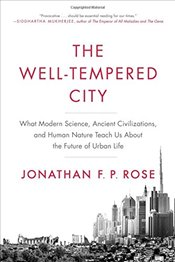 Well-Tempered City : What Modern Science, Ancient Civilizations, and Human Nature Teach Us About the - Rose, Jonathan F. P.