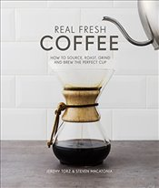 Real Fresh Coffee : How to Source, Roast, Grind and Brew the Perfect Cup - Torz, Jeremy