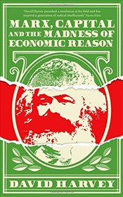 Marx, Capital and the Madness of Economic Reason - Harvey, David