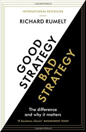 Good Strategy, Bad Strategy : The Difference and Why It Matters - Rumelt, Richard