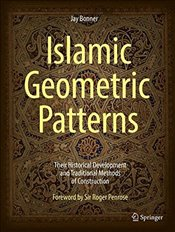 Islamic Geometric Patterns : Their Historical Development and Traditional Methods of Construction - Bonner, Jay