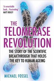 Telomerase Revolution : The Story of the Scientific Breakthrough that Holds the Key to Human Ageing - Fossel, Michael