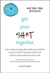 Get Your Sh*t Together: How to Stop Worrying about What You Should Do So You Can Finish What You Nee - Knight, Sarah
