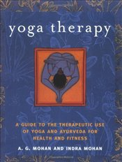 Yoga Therapy: A Guide to the Therapeutic Use of Yoga and Ayurveda for Health and Fitness - Mohan, A.G.