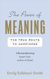 Power of Meaning : The True Route to Happiness - Smith, Emily Esfahani