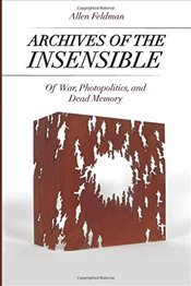 Archives of the Insensible : Of War, Photopolitics, and Dead Memory - Feldman, Allen