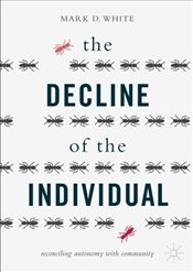Decline of the Individual : Reconciling Autonomy with Community - White, Mark D.