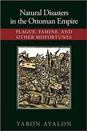 Natural Disasters in the Ottoman Empire : Plague, Famine, and Other Misfortunes - Ayalon, Yaron