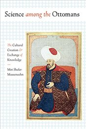 Science among the Ottomans : The Cultural Creation and Exchange of Knowledge - Shefer-Mossensohn, Miri