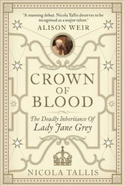 Crown of Blood : The Deadly Inheritance of Lady Jane Grey - Tallis, Nicola