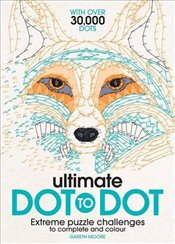 Ultimate Dot to Dot : Extreme Puzzle Challenges to Complete and Colour - Moore, Gareth
