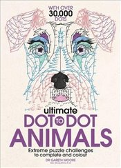 Ultimate Dot to Dot Animals : Extreme Puzzle Challenges to Complete and Colour  - Moore, Gareth