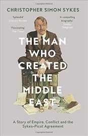 Man Who Created the Middle East - Sykes, Christopher Simon